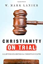Christianity on Trial: A Lawyer Examines the Christian Faith