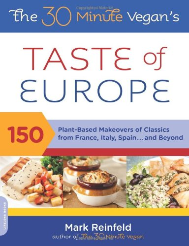The 30-Minute Vegan'S Taste Of Europe: 150 Plant-Based Makeovers Of Classics From France, Italy, Spain . . . And Beyond