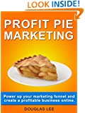 Profit Pie Marketing: Power up your marketing funnel and create a profitable business online.
