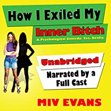How I Exiled My Inner Bitch: A Psychological Comedy. Yes. Really. (       UNABRIDGED) by Miv Evans Narrated by full cast