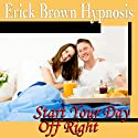 Start Your Day Off Right Hypnosis: Be a Morning Person and Wake Up Happy, Guided Meditation, Self Hypnosis, Binaural Beats  by Erick Brown Hypnosis Narrated by Erick Brown Hypnosis
