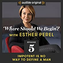 Ep. 5: Impotent Is No Way to Define a Man Radio/TV Program by Esther Perel Narrated by Esther Perel