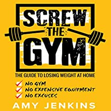 Screw the Gym: The Guide to Losing Weight at Home - No Gym, No Expensive Equipment, No Excuses! | Livre audio Auteur(s) : Amy Jenkins Narrateur(s) : Dalton Lynne