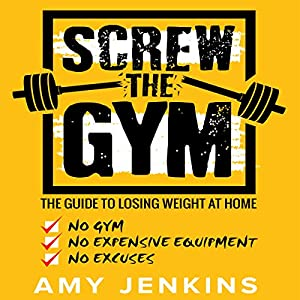 Screw the Gym: The Guide to Losing Weight at Home - No Gym, No Expensive Equipment, No Excuses! Hörbuch von Amy Jenkins Gesprochen von: Dalton Lynne