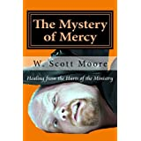 The Mystery of Mercy: Healing from the Hurts of the Ministry (Volume 1) ~ W. Scott Moore