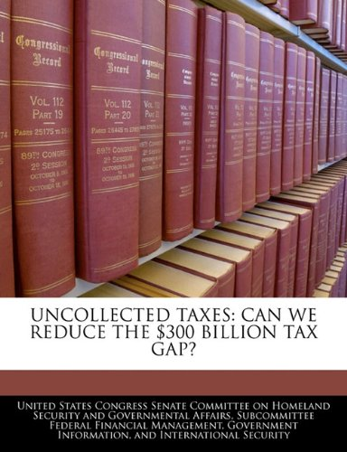 UNCOLLECTED TAXES: CAN WE REDUCE THE $300 BILLION TAX GAP?