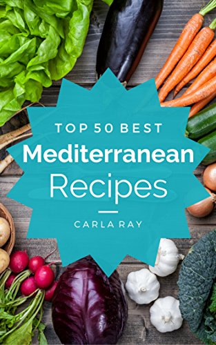Mediterranean Diet: Top 50 Best Mediterranean Diet Recipes - The Quick, Easy, & Delicious Everyday Cookbook! by Carla Ray