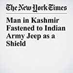 Man in Kashmir Fastened to Indian Army Jeep as a Shield   Sameer Yasir,Ellen Barry