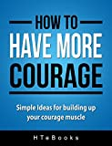 How To Have More Courage: Simple Ideas for building up your courage muscle (How To eBooks Book 13)