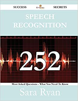 Speech Recognition 252 Success Secrets - 252 Most Asked Questions On Speech Recognition - What You Need To Know