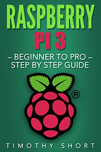 Raspberry Pi 3: Beginner to Pro - Step by Step Guide (Raspberry Pi 3 2016), by Timothy Short