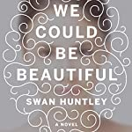 We Could Be Beautiful: A Novel | Swan Huntley
