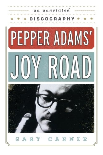 Pepper Adams' Joy Road: An Annotated Discography (Studies in Jazz)