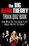 The Big Bang Theory Trivia Quiz Book: How Much Do You Know-It-All About the Hit TV Show? (Know-It-All Trivia Quiz Books)