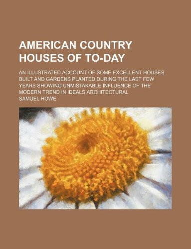 American country houses of to-day; an illustrated account of some excellent houses built and gardens planted during the last few years showing ... of the modern trend in ideals architectural