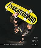 The Skateboard: Art, Style, Stoke: The Good, the Rad, and the Gnarly: An Illustrated History