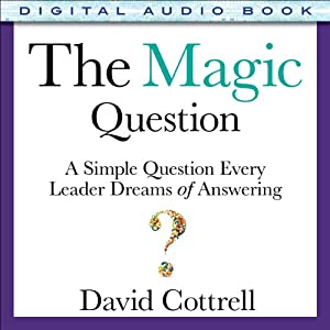 The Magic Question: A Simple Question Every Leader Dreams of Answering | [David Cottrell]