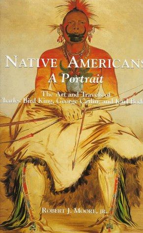 Native Americans: A Portrait : The Art and Travels of Charles Bird King, George Catlin, and Karl Bodmer