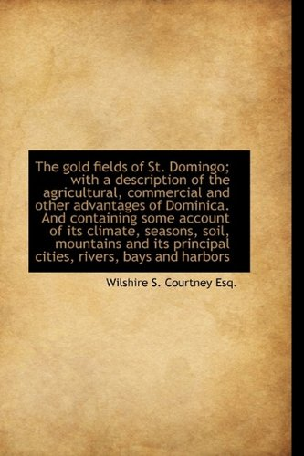 The gold fields of St. Domingo; with a description of the agricultural, commercial and other advanta