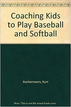 Coaching Kids to Play Baseball and Softball by Kurt Aschermann and Gerard P. O