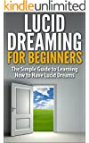 Lucid Dreaming for Beginners: The Simple Guide to Learning How to Have Lucid Dreams (Lucid Dreaming, Lucid Dreams, How to have Lucid Dreams, What is lucid ... Lucidity, Lucid dream, How to Lucid Dream)