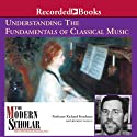 The Modern Scholar: Understanding the Fundamentals of Classical Music (       UNABRIDGED) by Richard Freedman Narrated by Richard Freedman