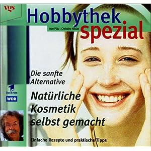 Hobbythek Spezial: Natürliche Kosmetik Selbst Gemacht: Einfache Rezepte & Praktische