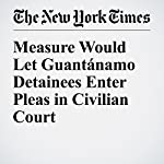 Measure Would Let Guantánamo Detainees Enter Pleas in Civilian Court | Charlie Savage