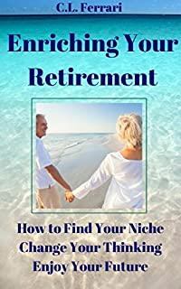 Enriching Your Retirement: How To Find Your Niche, Change Your Thinking, Enjoy Your Future by C.L. Ferrari ebook deal