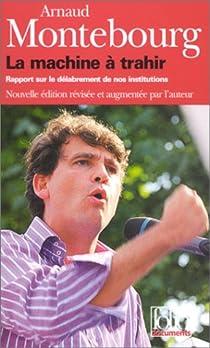 La Machine à trahir : Rapport sur le délabrement de nos institutions par Montebourg