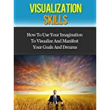 Visualization Skills - How To Use Your Imagination To Visualize And Manifest Your Goals And Dreams