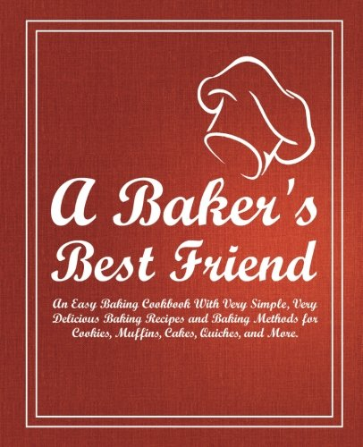 A Baker's Best Friend: An Easy Baking Cookbook With Very Simple, Very Delicious Baking Recipes and Baking Methods for Cookies, Muffins, Cakes, Quiches, and More (Baking For Friends compare prices)