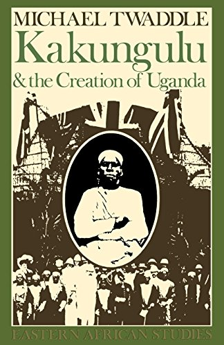 Kakungulu & Creation Of Uganda: 1868-1928 (Eastern African Studies)