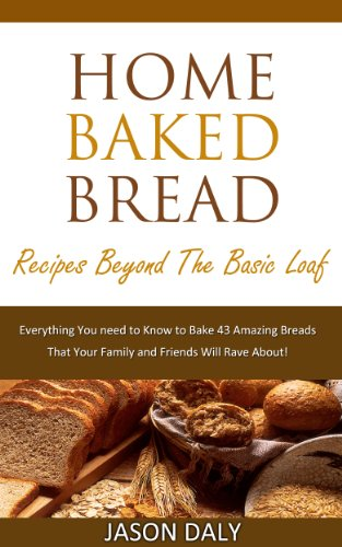 Home baked bread: Recipes beyond the basic Loaf: Everything You need to Know to Bake 43 Amazing Breads (Home Baked Bread! Book 2) by Jason Daly