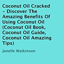Coconut Oil Cracked: Discover the Amazing Benefits of Using Coconut Oil (       UNABRIDGED) by Janelle Watkinson Narrated by Jane Boyer