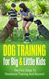 Dog Training For Big & Little Kids - The First Steps To Obedience Training And Beyond!: How To Train Your Dog