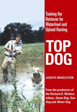 Top Dog : Training the Retriever for Waterfowl and Upland Hunting