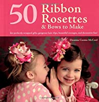 50 Ribbon Rosettes & Bows to Make: For Perfectly Wrapped Gifts, Gorgeous Hair Clips, Beautiful Corsages, and Decorative Fun!