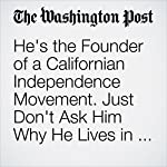 He's the Founder of a Californian Independence Movement. Just Don't Ask Him Why He Lives in Russia. | Adam Taylor
