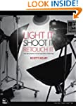 Light It, Shoot It, Retouch It: Learn...