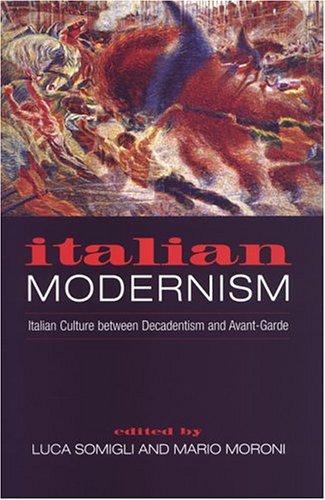 Italian Modernism: Italian Culture Between Decadentism And Avant-Garde (Toronto Italian Studies)