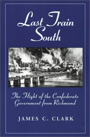 Last Train South: The Flight of the Confederate Government from Richmond