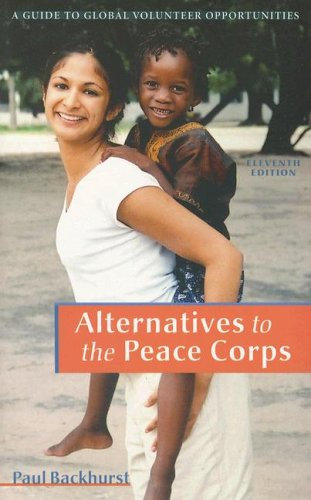 Alternatives to the Peace Corps: A Guide of Global Volunteer Opportunities, 11th Edition