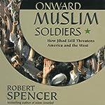 Onward Muslim Soldiers: How Jihad Still Threatens America and the West | Robert Spencer