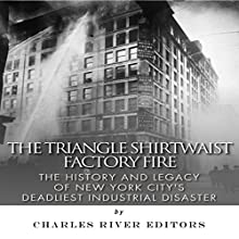 The Triangle Shirtwaist Factory Fire: The History and Legacy of New York City's Deadliest Industrial Disaster (       UNABRIDGED) by Charles River Editors Narrated by Todd Mansfield