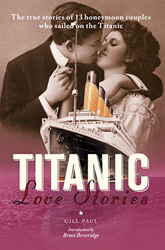 Gill Paul - Titanic Love Stories: The true stories of 13 honeymoon couples who sailed on the Titanic
