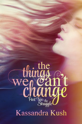 The Things We Can't Change Part Two: The Struggle by Kassandra Kush