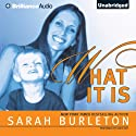 What It Is (       UNABRIDGED) by Sarah Burleton Narrated by Tanya Eby