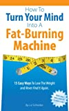 How To Turn Your Mind Into A Fat-Burning Machine: 15 Easy Ways To Lose The Weight and Never Find It Again