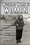 World War 2 Women: Incredible Stories And Accounts Of World War 2 Women Spies, Heroes And Informers (World War 2 Women, Irma Grese, Holocaust) (Volume 2)